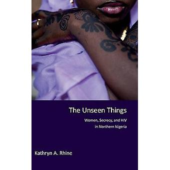 The Unseen Things - Women - Secrecy - and HIV in Northern Nigeria by K