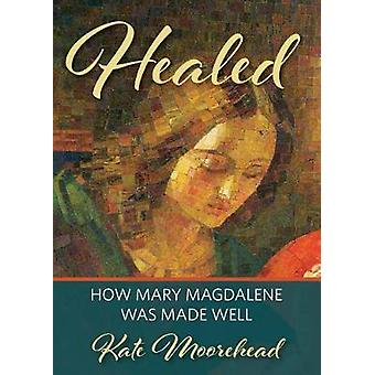 Healed - How Mary Magdelene Was Made Well by Kate Moorehead - 97808986