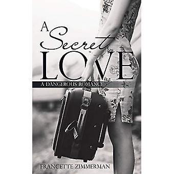A Secret Love - A Dangerous Romance by Francette Zimmerman - 978148971