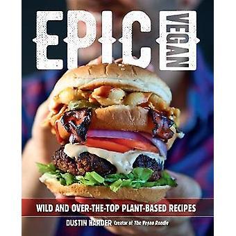 Epic Vegan Wild and OvertheTop PlantBased Recipes