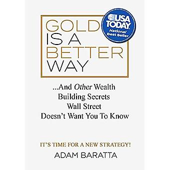 Gold Is a Better Way: The� Wealth Building Secret Wall Street Doesnat Want You to Know