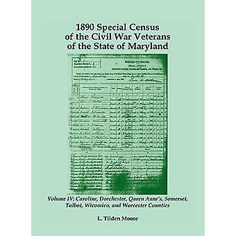 1890 Special Census of the Civil War Veterans of the State of Maryland Volume IV Caroline Dorchester Queen Annes Somerset Talbot Wicomico and Worcester by Moore & L. Tilden