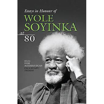 Essays in Honour of Wole Soyinka at 80 by Ivor Agyeman-Duah - Ogochuk