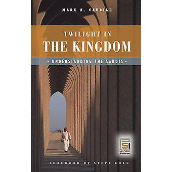 Twilight in the Kingdom Understanding the Saudis by Caudill & Mark