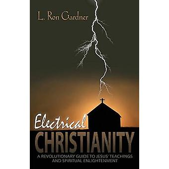Electrical Christianity A Revolutionary Guide to Jesus Teachings and Spiritual Enlightenment by Gardner & L. Ron