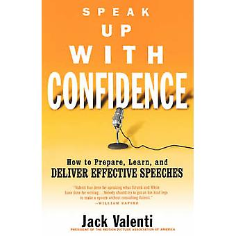 Speak Up with Confidence How to Prepare Learn and Deliver Effective Speeches by Valenti & Jack