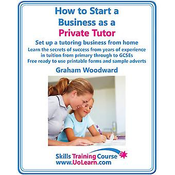 How to Start a Business as a Private Tutor. Set Up a Tutoring Business from Home. Learn the Secrets of Success from Years of Experience in Tuition Fro by Woodward & Graham