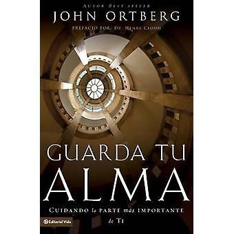 Guarda Tu Alma  Cuidando La Parte Mas Importante de Ti by John Ortberg