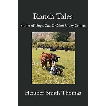 Ranch Tales Stories of Dogs Cats  Other Crazy Critters by Thomas & Heather Smith