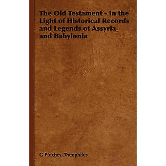 The Old Testament  In the Light of Historical Records and Legends of Assyria and Babylonia by Pinches & Theophilus G.