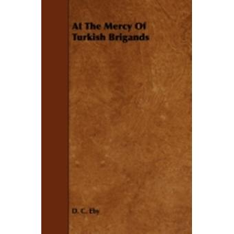 At the Mercy of Turkish Brigands by Eby & D. C.