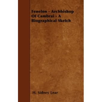 Fenelon  Archbishop Of Cambrai  A Biographical Sketch by Lear & H. Sidney