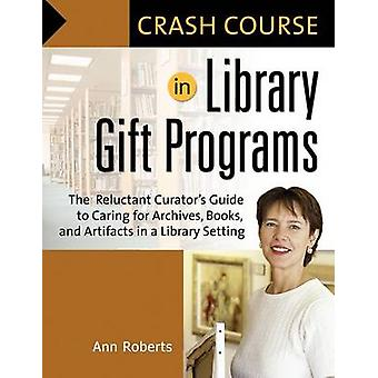 Crash Course in Library Gift Programs The Reluctant Curators Guide to Caring for Archives Books and Artifacts in a Library Setting by Roberts & Ann