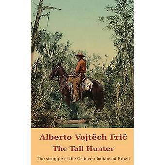 The Tall Hunter THE STRUGGLE OF THE CADUVEO INDIANS OF BRAZIL by FRI & ALBERTO VOJTCH