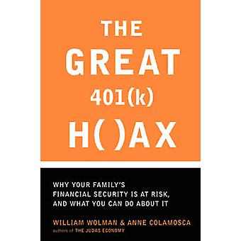 The Great 401k Hoax Why Your Familys Financial Security Is at Risk and What You Can Do about It by Wolman & William