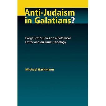 AntiJudaism in Galatians Exegetical Studies on a Polemical Letter and on Pauls Theology by Bachmann & Michael