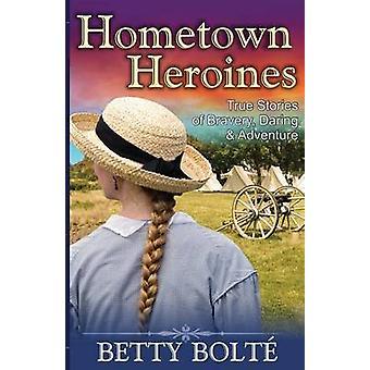 Hometown Heroines True Stories of Bravery Daring  Adventure by Bolte & Betty