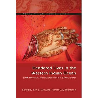 Gendered Lives in the Western Indian Ocean Islam Marriage and Sexuality on the Swahili Coast by Afterword by Susan F Hirsch & Edited by Erin E Stiles & Edited by Katrina Daly Thompson