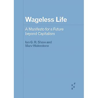 Wageless Life  A Manifesto for a Future beyond Capitalism by Ian G R Shaw & Marv Waterstone