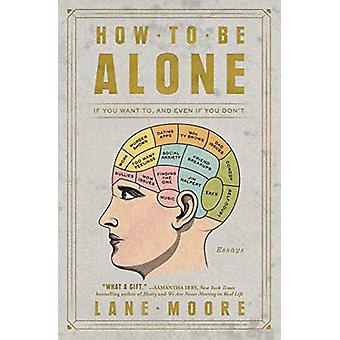 How to Be Alone - If You Want To - and Even If You Don't by Lane Moore