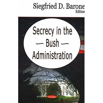 Secrecy in the Bush Administration by Siegfried D. Barone - 978160021