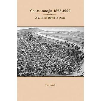 Chattanooga - 1865-1900 - A City Set Down in Dixie by Tim Ezzell - 978