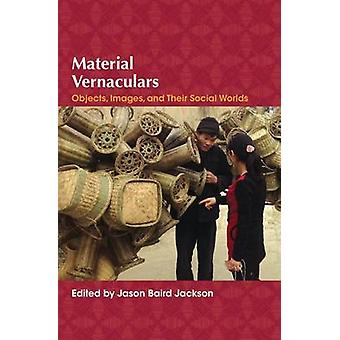 Material Vernaculars - Objects - Images - and Their Social Worlds by J