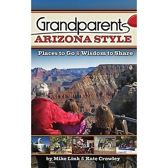 Grandparents Arizona Style - Places to Go & Wisdom to Share by Mik