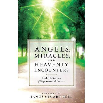 Angels Miracles and Heavenly Encounters  RealLife Stories of Supernatural Events by Compiled by James Stuart Bell
