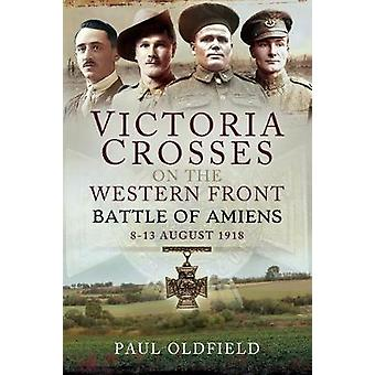 Victoria Crosses on the Western Front  Battle of Amiens 813 August 1918