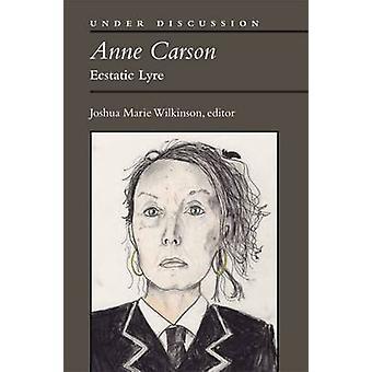 Anne Carson - Ecstatic Lyre by Joshua Marie Wilkinson - 9780472052530