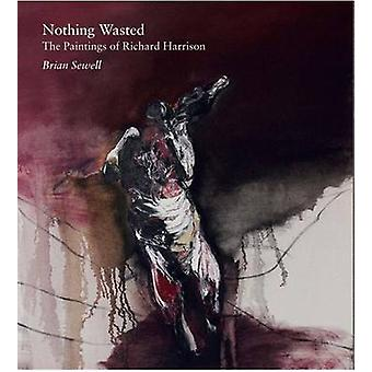 Nothing Wasted - The Paintings by Richard Harrison by Brian Sewell - R