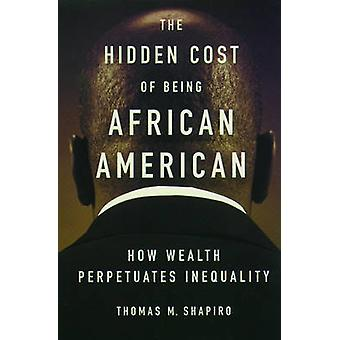 The Hidden Cost of Being African American by Shapiro & Thomas M. Pokross Chair of Law and Social Policy & Heller School of Social Policy Management & Pokross Chair of Law and Social Policy & Heller School of Social Policy Management & Brandeis Unive