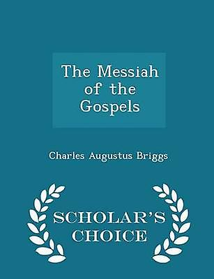 The Messiah of the Gospels  Scholars Choice Edition by Briggs & Charles Augustus