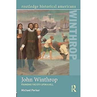 John Winthrop - Founding the City Upon a Hill by Michael Parker - 9780