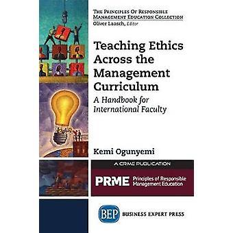 Teaching Ethics Across the Management Curriculum A Handbook for International Faculty by Ogunyemi & Kemi
