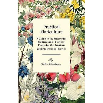 Practical Floriculture  A Guide to the Successful Cultivation of Florists Plants for the Amateur and Professional Florist by Henderson & Peter