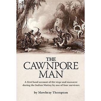 The Cawnpore Man A First Hand Account of the Siege and Massacre During the Indian Mutiny By One of Four Survivors by Thompson & Mowbray