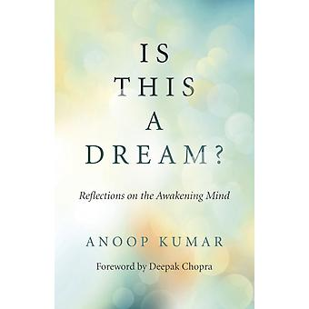 Is This a Dream  Reflections on the Awakening Mind by Anoop Kumar