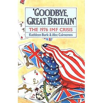 Goodbye Great Britain The 1976 IMF Crisis by Burk & Kathleen