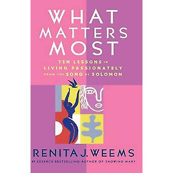 What Matters Most Ten Lessons in Living Passionately from the Song of Solomon by Weems & Renita J.