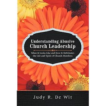 Understanding Abusive Church Leadership What It Looks Like and How It Debilitates the Life and Spirit of Church Members by De Wit & Judy R.