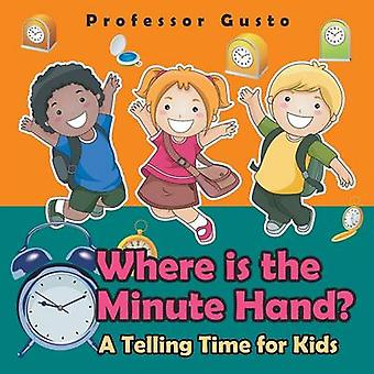 Where Is the Minute Hand A Telling Time Book for Kids by Gusto & Professor