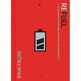 Refuel An Uncomplicated Guide to Connecting with God by Fields & Doug