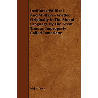 Institutes Political And Military  Written Originally In The Mogul Language By The Great Timour Improperly Called Tamerlane by Davy & Major