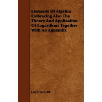 Elements Of Algebra Embracing Also The Theory And Application Of Logarithms Together With An Appendix by Clark & Davis W.