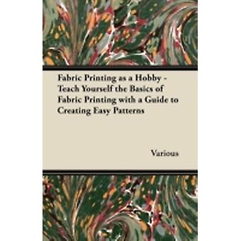 Fabric Printing as a Hobby  Teach Yourself the Basics of Fabric Printing with a Guide to Creating Easy Patterns by Various