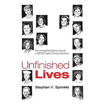 Unfinished Lives Reviving the Memories of LGBTQ Hate Crimes Victims by Sprinkle & Stephen V.