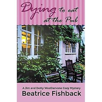 Dying to Eat at the Pub A Jim and Dotty Weathervane Cozy Mystery by Fishback & Beatrice