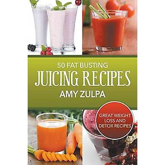 50 Fat Busting Juicing Recipes Great Weight Loss and Detox Recipes by Zulpa & Amy